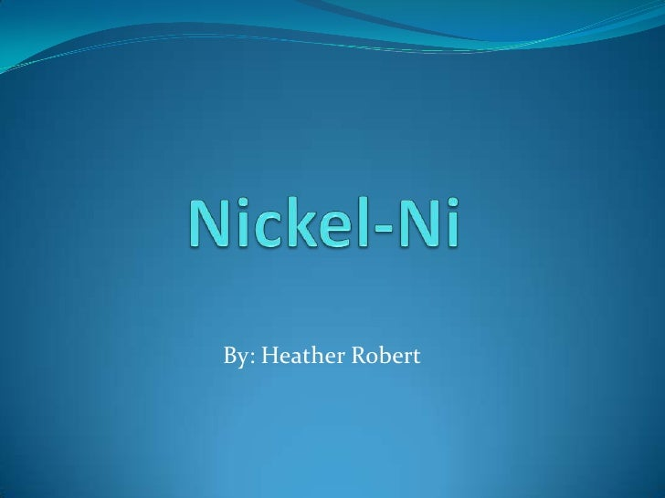 Nickel-Ni<br />By: Heather Robert<br />