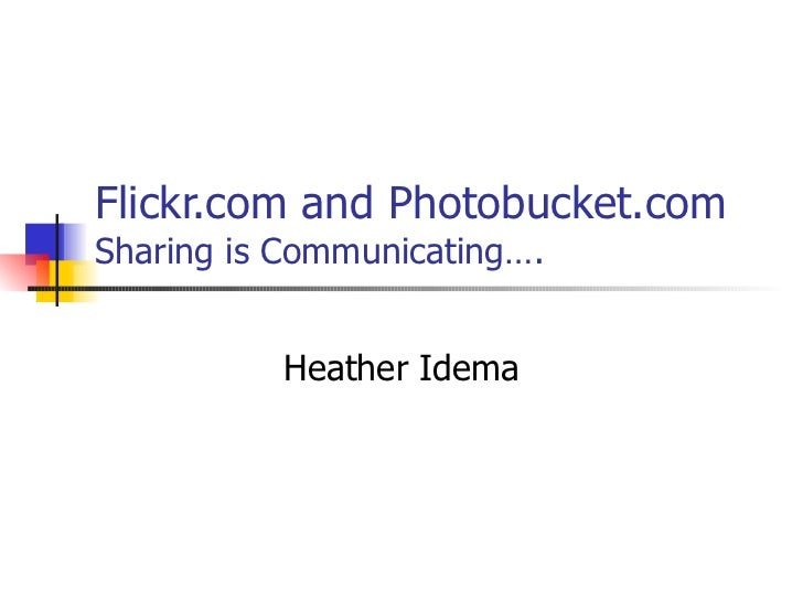 Flickr.com and Photobucket.com   Sharing is Communicating…. Heather Idema