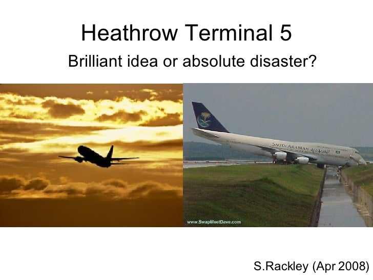 Heathrow Terminal 5 Brilliant idea or absolute disaster? S.Rackley (Apr 2008)