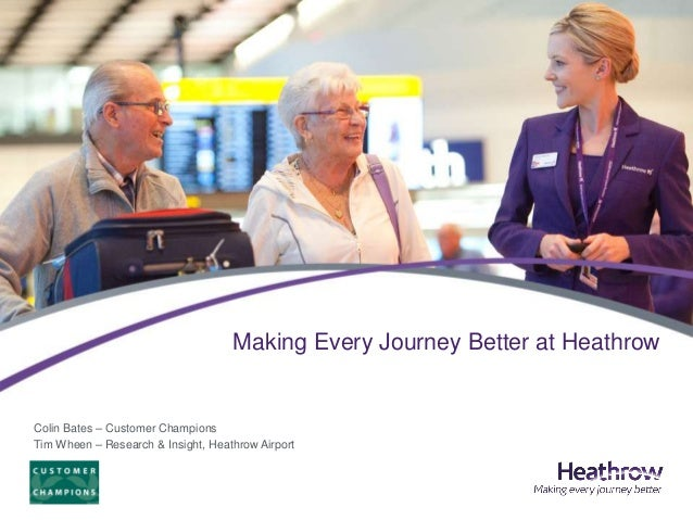 Making Every Journey Better at HeathrowColin Bates – Customer ChampionsTim Wheen – Research & Insight, Heathrow Airport