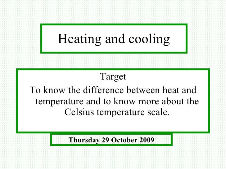 Heating and cooling <ul><li>Target </li></ul><ul><li>To know the difference between heat and temperature and to know more ...