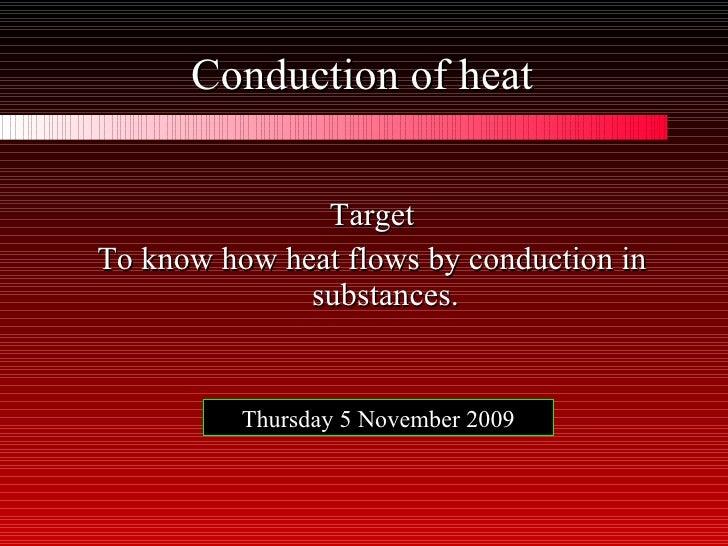 Conduction of heat <ul><li>Target </li></ul><ul><li>To know how heat flows by conduction in substances. </li></ul>Thursday...