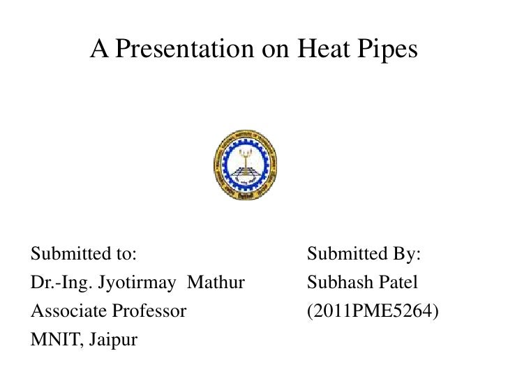 A Presentation on Heat PipesSubmitted to:               Submitted By:Dr.-Ing. Jyotirmay Mathur   Subhash PatelAssociate Pr...