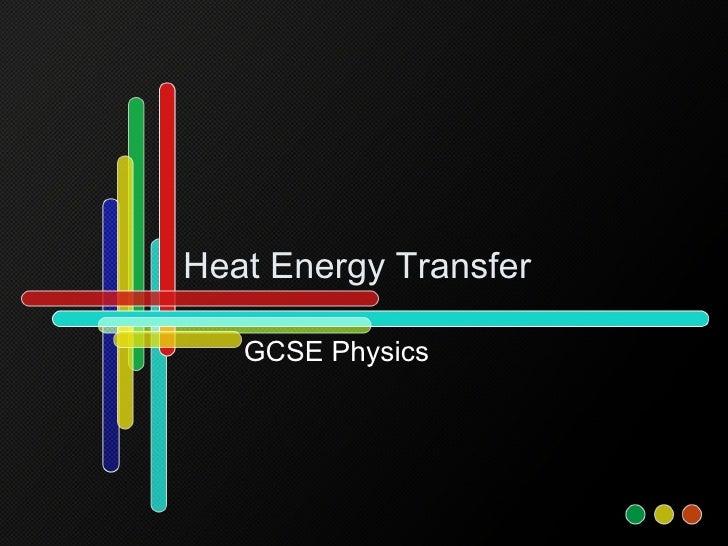 Heat Energy Transfer <ul><li>GCSE Physics </li></ul>