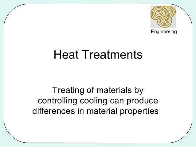 Engineering     Heat Treatments      Treating of materials by controlling cooling can producedifferences in material prope...