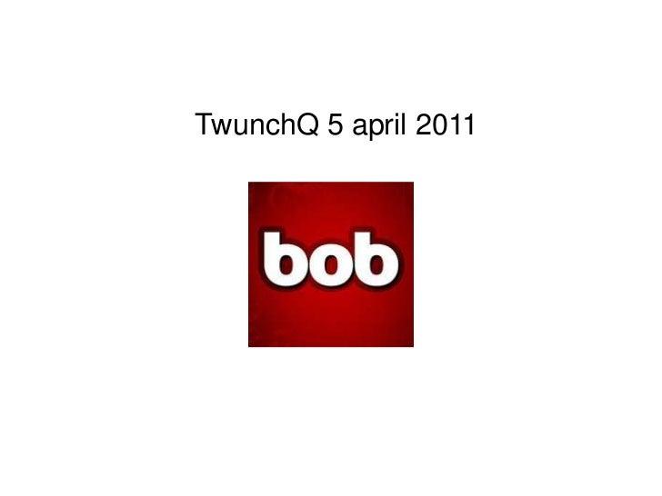 bob<br />TwunchQ 5 april 2011<br />