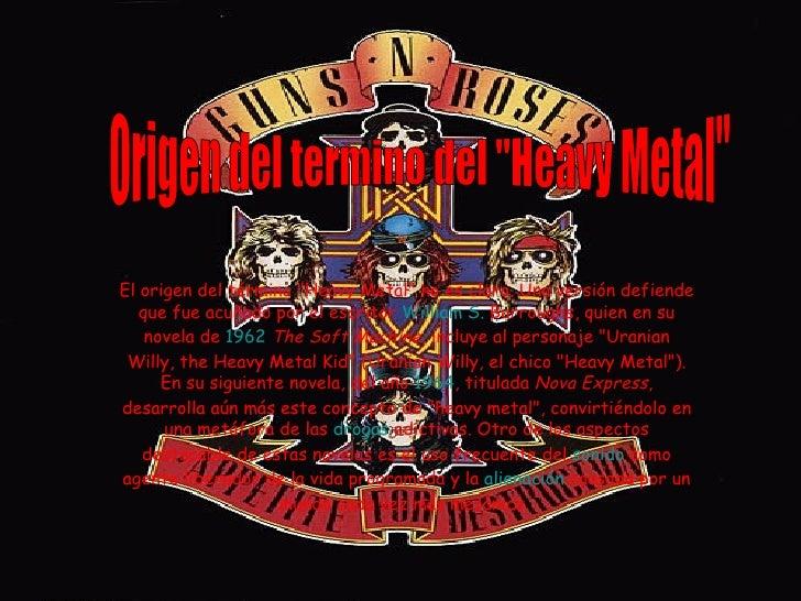 """El origen del término """"Heavy Metal"""" no es claro. Una versión defiende que fue acuñado por el escritor  William S..."""