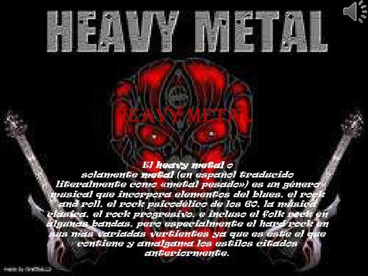Heavy Metal                    El heavy metal o       solamente metal (en español traducido  literalmente como «metal pesa...