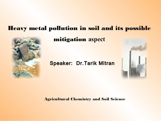 Heavy metal pollution in soil and its possible mitigation aspect Speaker: Dr.Tarik Mitran Agricultural Chemistry and Soil ...