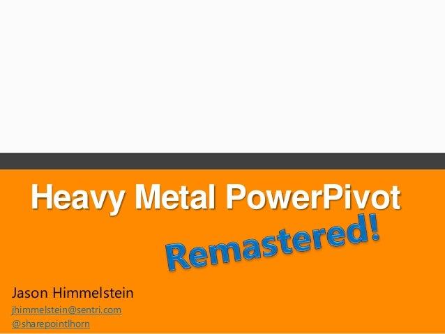 Heavy Metal PowerPivotJason Himmelsteinjhimmelstein@sentri.com@sharepointlhorn