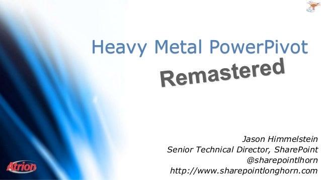 Heavy Metal PowerPivot Jason Himmelstein Senior Technical Director, SharePoint @sharepointlhorn http://www.sharepointlongh...