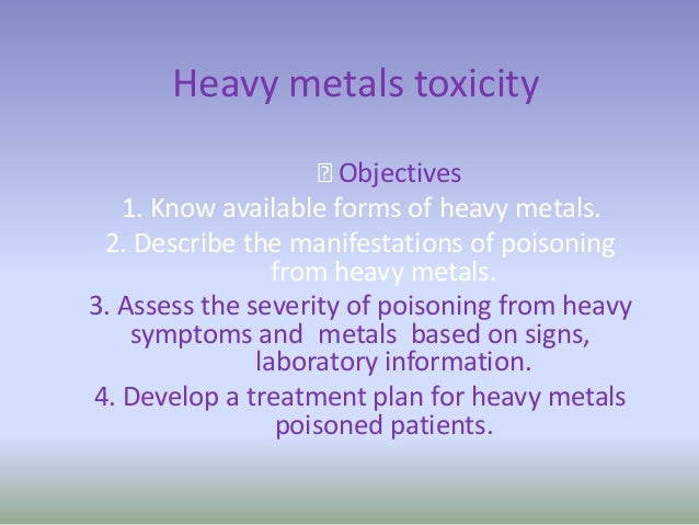 Heavy metals toxicity Objectives 1. Know available forms of heavy metals. 2. Describe the manifestations of poisoning fro...