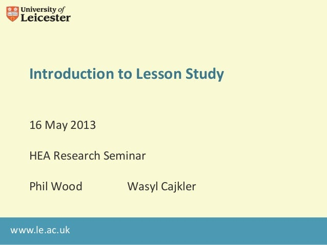 www.le.ac.ukIntroduction to Lesson Study16 May 2013HEA Research SeminarPhil Wood Wasyl Cajkler