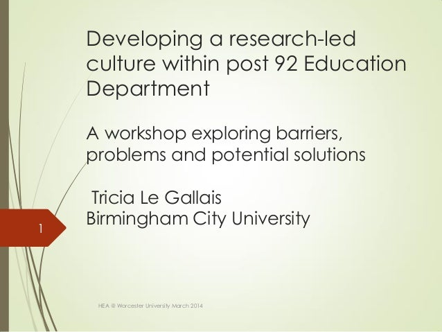 Developing a research-led culture within post 92 Education Department A workshop exploring barriers, problems and potentia...