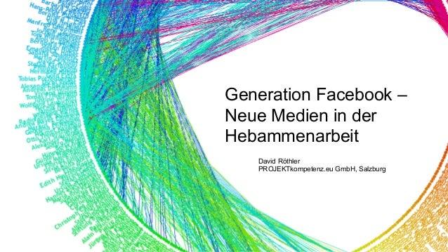 Generation Facebook – Neue Medien in der Hebammenarbeit David Röthler PROJEKTkompetenz.eu GmbH, Salzburg