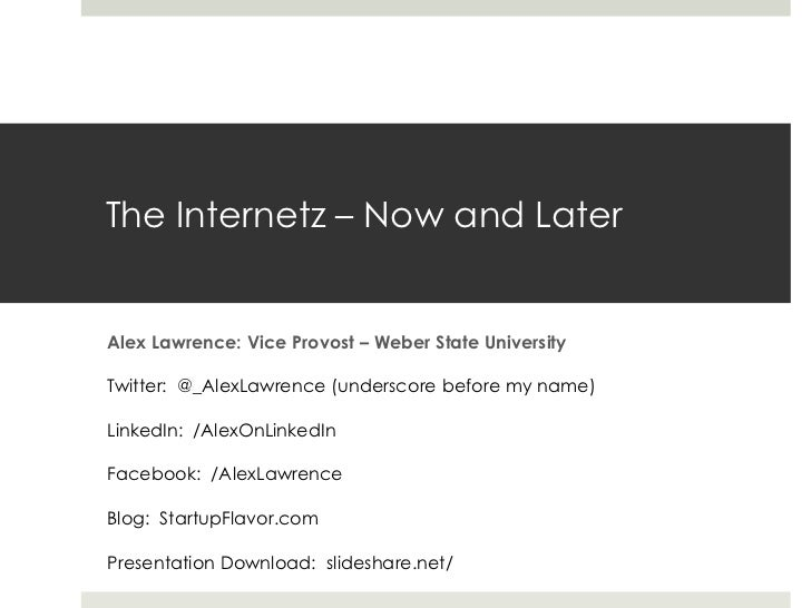 The Internetz – Now and LaterAlex Lawrence: Vice Provost – Weber State UniversityTwitter: @_AlexLawrence (underscore befor...