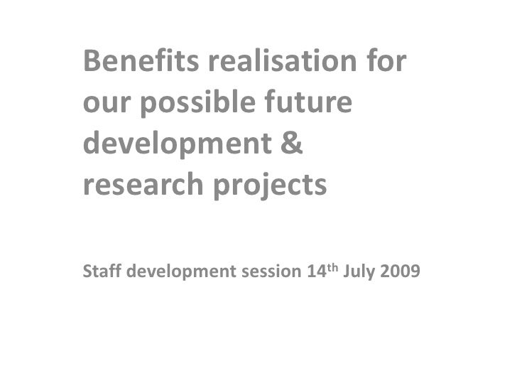 Benefits realisation for our possible future development & research projects<br />Staff development session 14th July 2009...