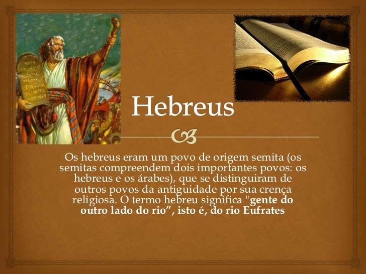 Hebreus<br />Os hebreus eram um povo de origem semita (os semitas compreendem dois importantes povos: os hebreus e os árab...