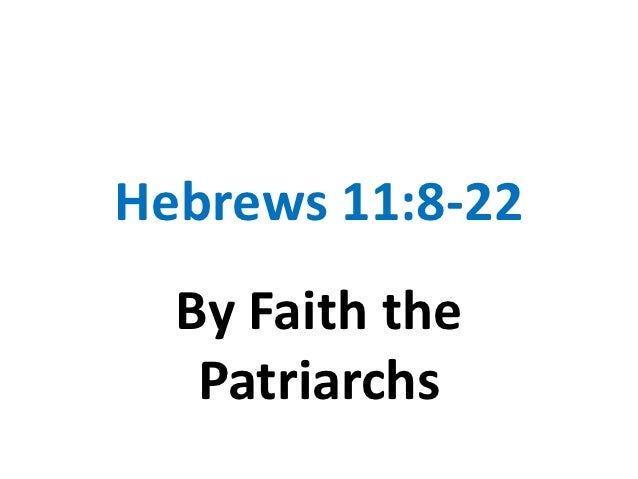 Hebrews 11:8-22  By Faith the   Patriarchs