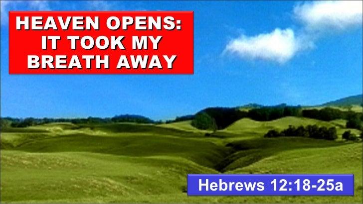 Hebrews 12:18-25a HEAVEN OPENS:  IT TOOK MY BREATH AWAY