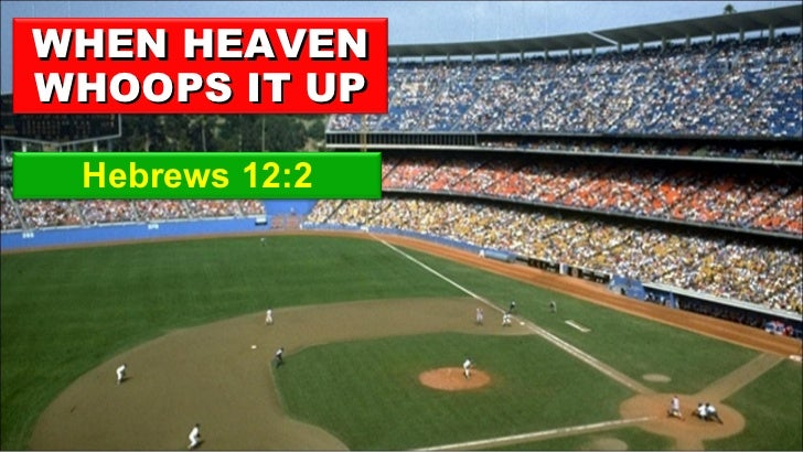 Hebrews 12:2 WHEN HEAVEN WHOOPS IT UP