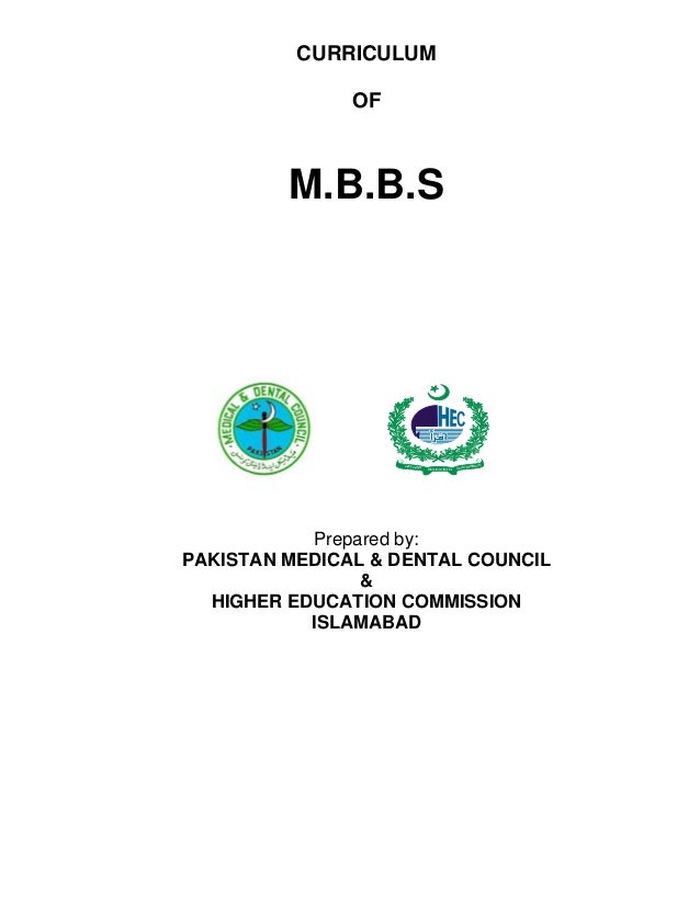 HIGHER EDUCATION COMMISSION CURRICULUM OF M.B.B.S Prepared by: PAKISTAN MEDICAL & DENTAL COUNCIL & HIGHER EDUCATION COMMIS...