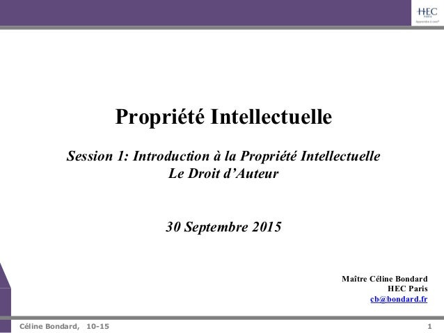 1   Céline Bondard, 10-15 1 Maître Céline Bondard HEC Paris cb@bondard.fr Propriété Intellectuelle Session 1: Introducti...