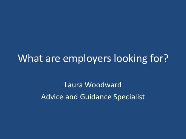 What are employers looking for?<br />Laura Woodward<br />Advice and Guidance Specialist<br />