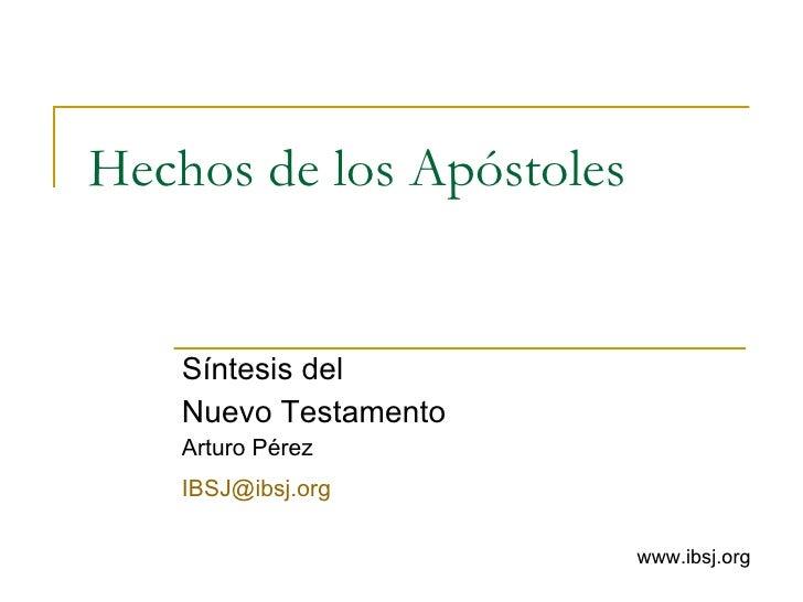 Hechos de los Apóstoles Síntesis del  Nuevo Testamento Arturo Pérez [email_address]   www.ibsj.org