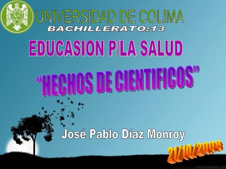 """José Pablo Díaz Monroy UNIVERSIDAD DE COLIMA BACHILLERATO:13 EDUCASION P/LA SALUD """"HECHOS DE CIENTIFICOS"""" 21/10/2008"""