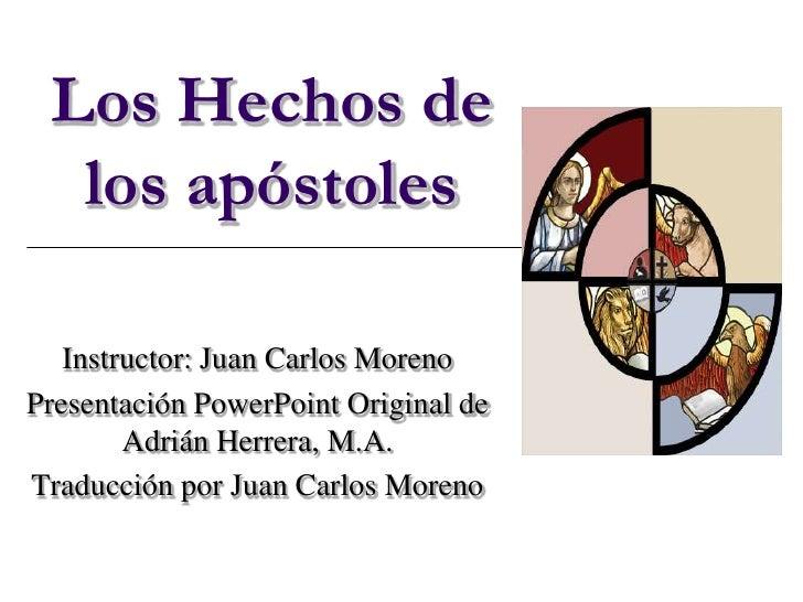 Los Hechos de  los apóstoles   Instructor: Juan Carlos MorenoPresentación PowerPoint Original de        Adrián Herrera, M....