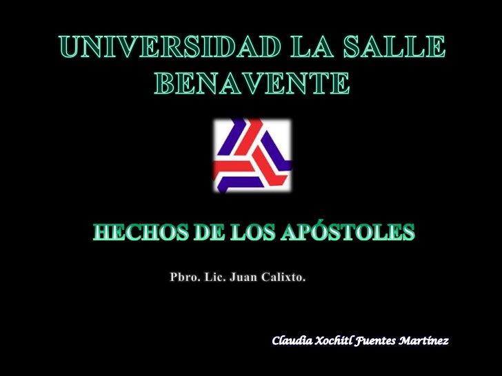 UNIVERSIDAD LA SALLE BENAVENTE<br />HECHOS DE LOS APÓSTOLES<br />Pbro. Lic. Juan Calixto.<br />Claudia Xochitl Fuentes Mar...