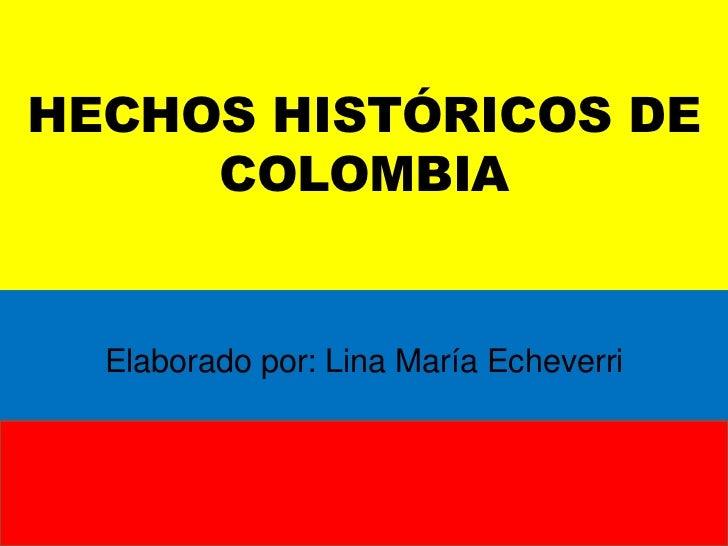 HECHOS HISTÓRICOS DE COLOMBIA<br />Elaborado por: Lina María Echeverri<br />