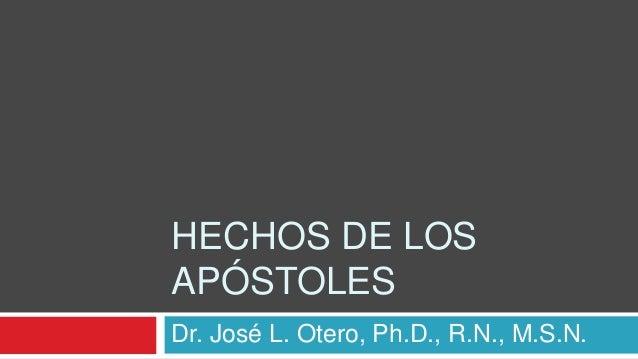 HECHOS DE LOS APÓSTOLES Dr. José L. Otero, Ph.D., R.N., M.S.N.