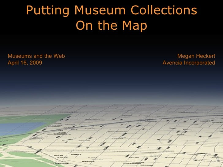 Putting Museum Collections On the Map Megan Heckert Avencia Incorporated Museums and the Web April 16, 2009