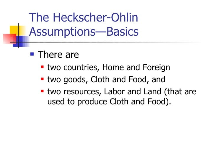 The Heckscher-Ohlin Assumptions—Basics <ul><li>There are  </li></ul><ul><ul><li>two countries, Home and Foreign </li></ul>...