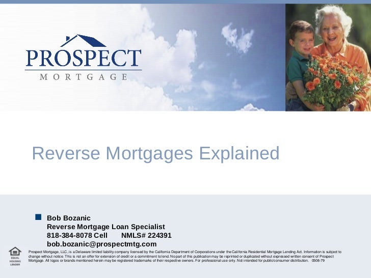 Reverse Mortgages Explained Prospect Mortgage, LLC, is a Delaware limited liability company licensed by the California Dep...
