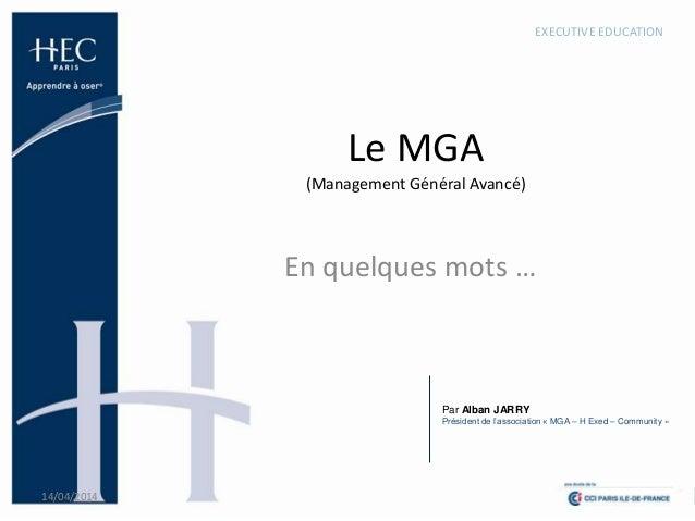 Le MGA (Management Général Avancé) En quelques mots … 14/04/2014 1 EXECUTIVE EDUCATION Par Alban JARRY Président de l'asso...