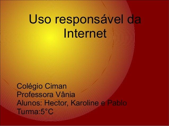Uso responsável da Internet Colégio Ciman Professora Vânia Alunos: Hector, Karoline e Pablo Turma:5°C