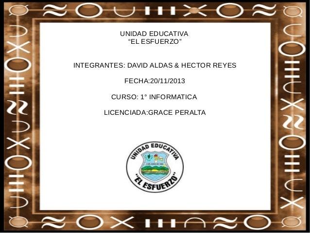 """UNIDAD EDUCATIVA """"EL ESFUERZO"""" INTEGRANTES: DAVID ALDAS & HECTOR REYES FECHA:20/11/2013 CURSO: 1° INFORMATICA LICENCIADA:G..."""