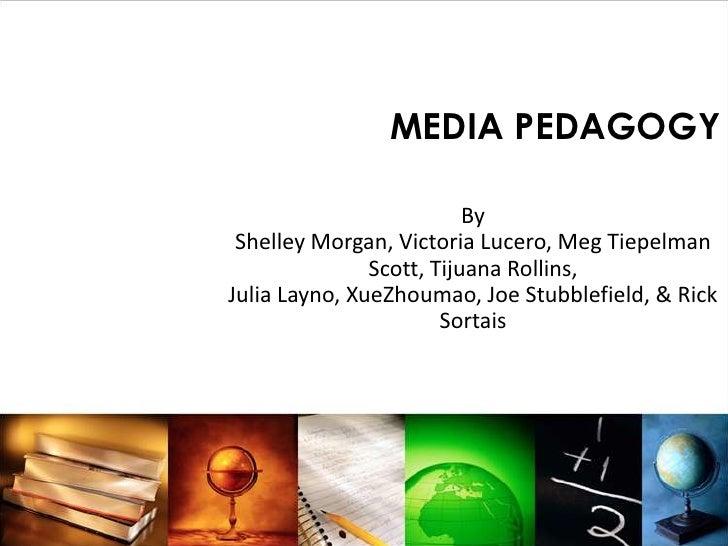 MEDIA PEDAGOGY                            By  Shelley Morgan, Victoria Lucero, Meg Tiepelman                Scott, Tijuana...