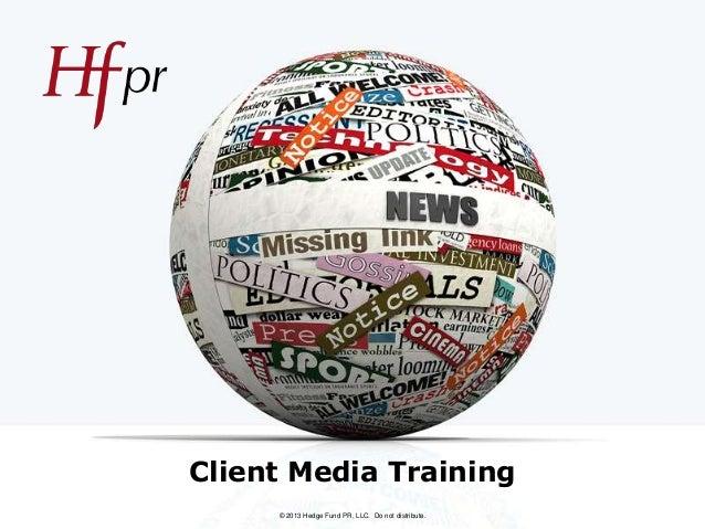 Client Media Training © 2013 Hedge Fund PR, LLC. Do not distribute.