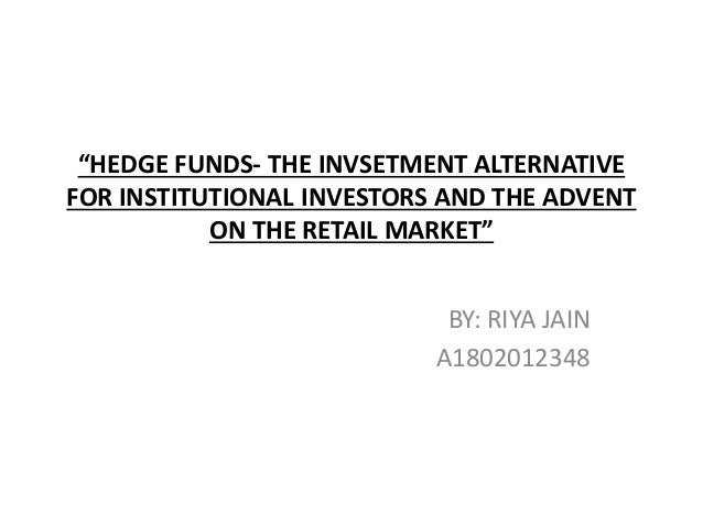 """""""HEDGE FUNDS- THE INVSETMENT ALTERNATIVE FOR INSTITUTIONAL INVESTORS AND THE ADVENT ON THE RETAIL MARKET"""" BY: RIYA JAIN A1..."""