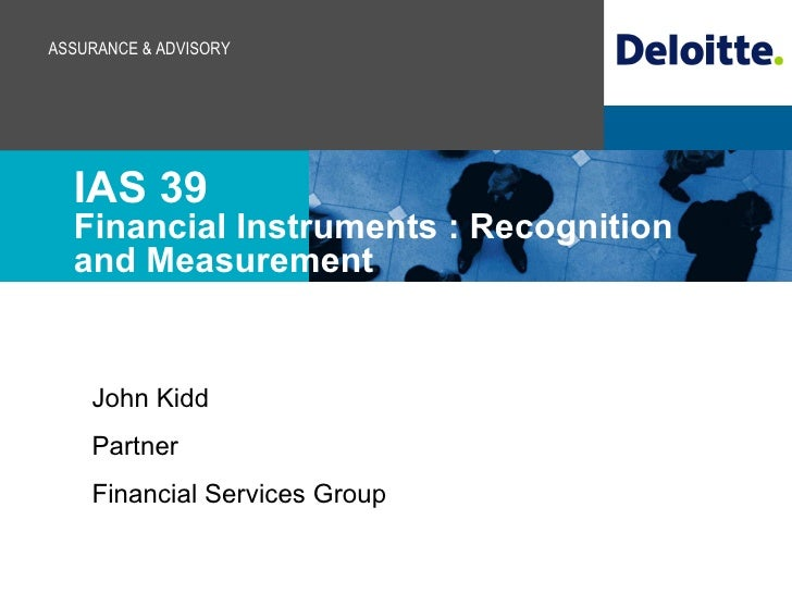 IAS 39 Financial Instruments : Recognition and Measurement John Kidd Partner Financial Services Group