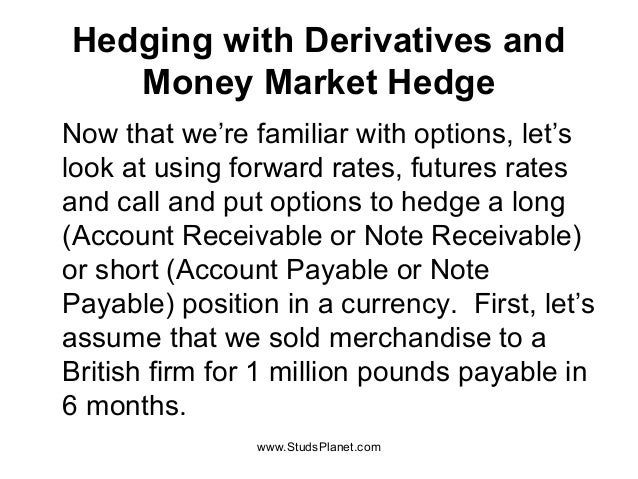 Hedging with Derivatives and Money Market Hedge Now that we're familiar with options, let's look at using forward rates, f...