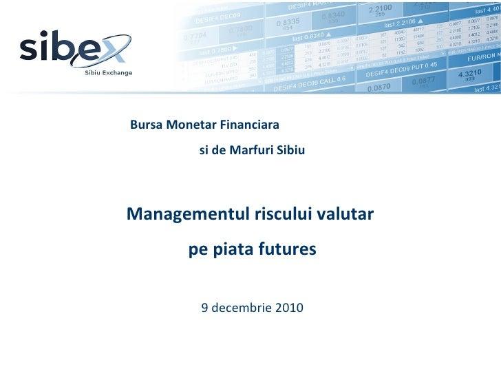 Bursa Monetar Financiara  si de Marfuri Sibiu Managementul riscului valutar  pe piata futures 9 decembrie 2010