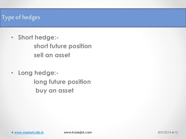 risk management and hedging A hedge is an investment position intended to offset potential losses or gains that may be incurred by a companion investment in simple language, a hedge is a risk management technique used to reduce any substantial losses or gains suffered by an individual or an organization a hedge can be constructed from many.