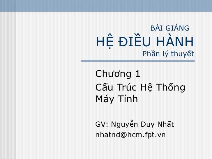 BÀI GIẢNG   HỆ ĐIỀU HÀNH Phần lý thuyết Chương 1 Cấu Trúc Hệ Thống Máy Tính GV: Nguyễn Duy Nhất [email_address]