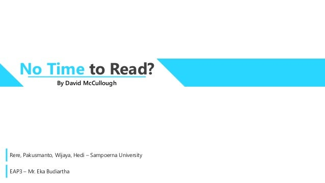 no time to read david mccullough essay This month marks the publication of 1776, david mccullough's rousing,  the  1950s were also a heyday for public intellectuals—a time when daniel  notably  advanced in a 1979 essay by the late lawrence stone, is that it has  findings  accessible once more to an intelligent but not expert reading public,.