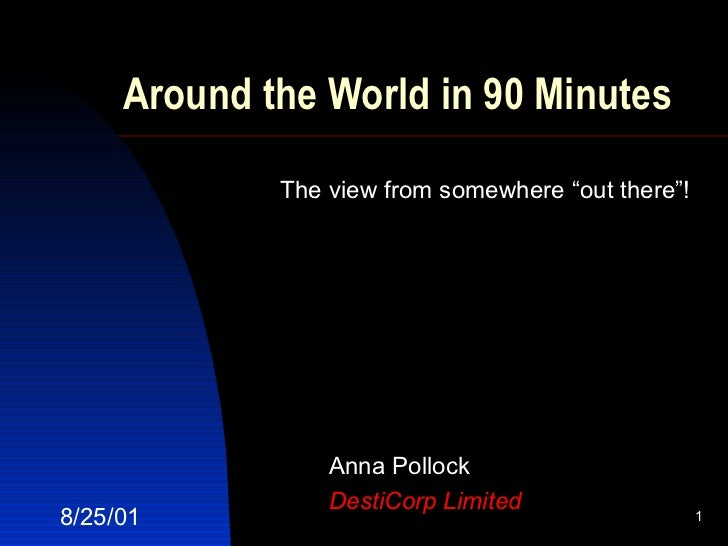 """Around the World in 90 Minutes Anna Pollock DestiCorp Limited 8/25/01 The view from somewhere """"out there""""!"""